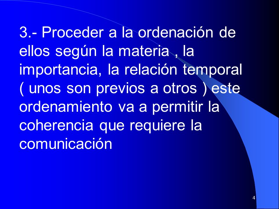 4 3.- Proceder a la ordenación de ellos según la materia, la importancia, la relación temporal ( unos son previos a otros ) este ordenamiento va a per