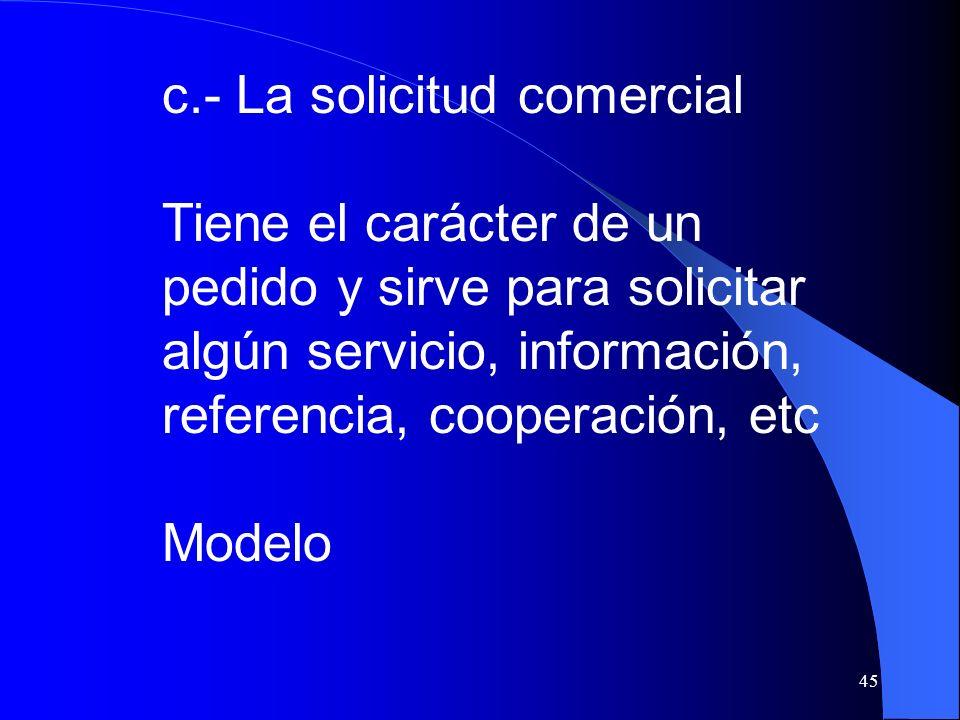 45 c.- La solicitud comercial Tiene el carácter de un pedido y sirve para solicitar algún servicio, información, referencia, cooperación, etc Modelo