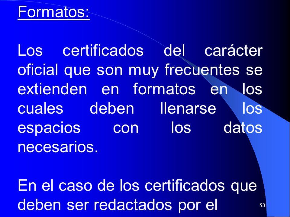 53 Formatos: Los certificados del carácter oficial que son muy frecuentes se extienden en formatos en los cuales deben llenarse los espacios con los d