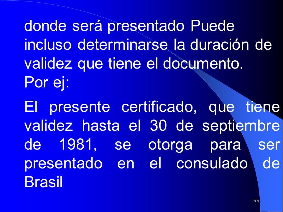 55 donde será presentado Puede incluso determinarse la duración de validez que tiene el documento. Por ej: El presente certificado, que tiene validez