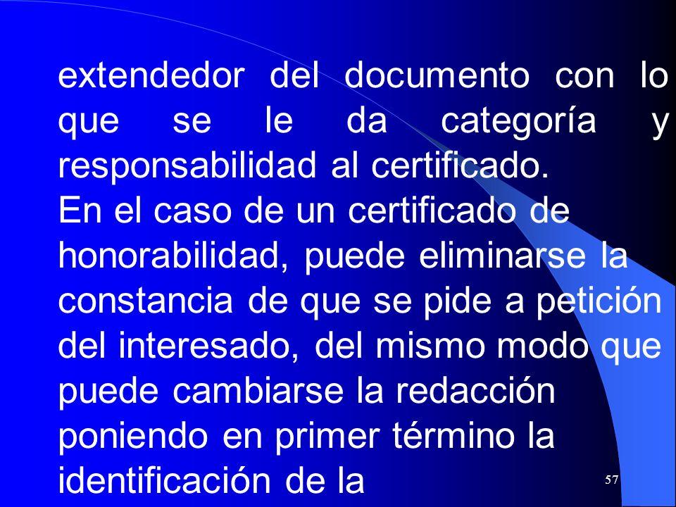57 extendedor del documento con lo que se le da categoría y responsabilidad al certificado. En el caso de un certificado de honorabilidad, puede elimi