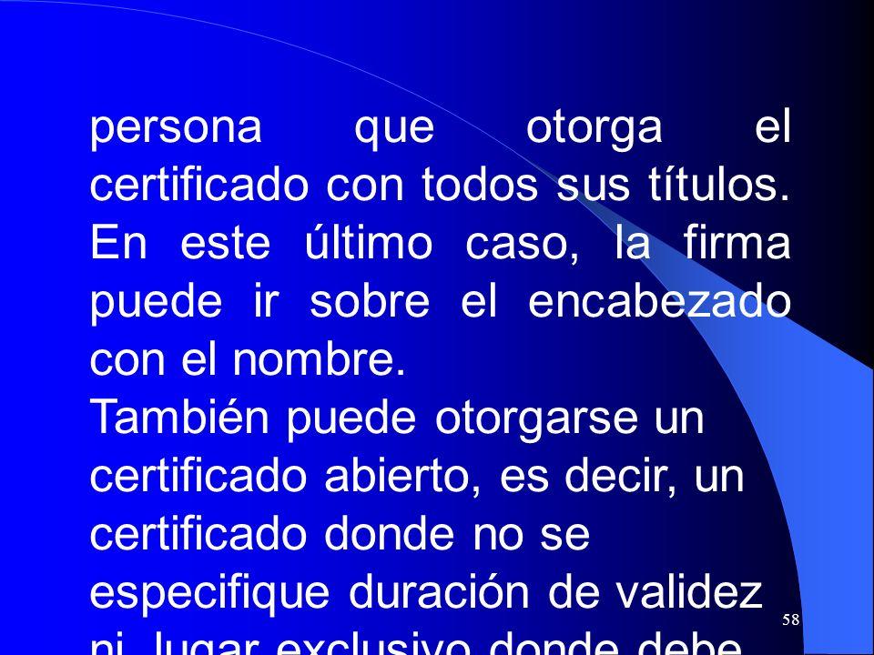 58 persona que otorga el certificado con todos sus títulos. En este último caso, la firma puede ir sobre el encabezado con el nombre. También puede ot