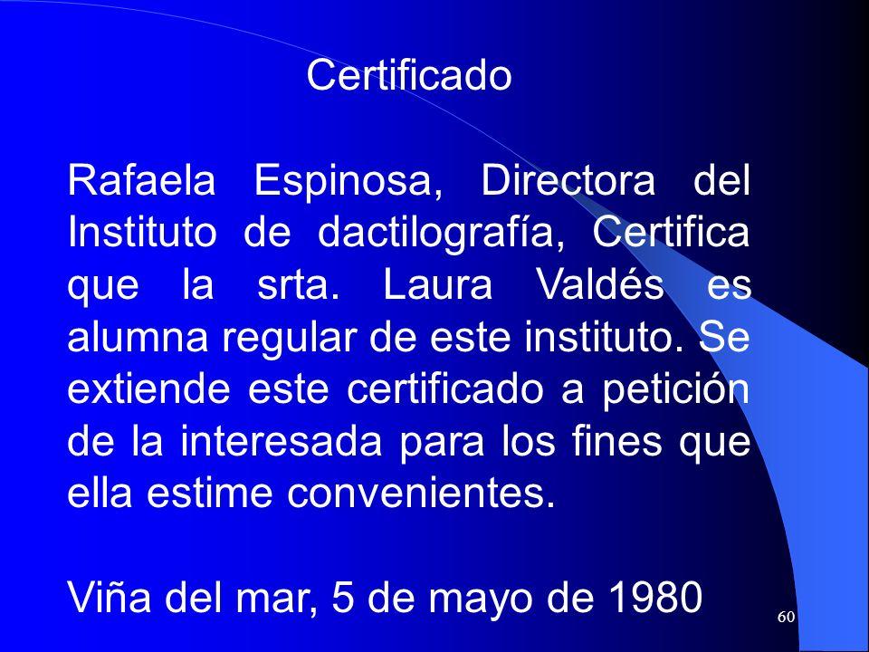 60 Certificado Rafaela Espinosa, Directora del Instituto de dactilografía, Certifica que la srta. Laura Valdés es alumna regular de este instituto. Se