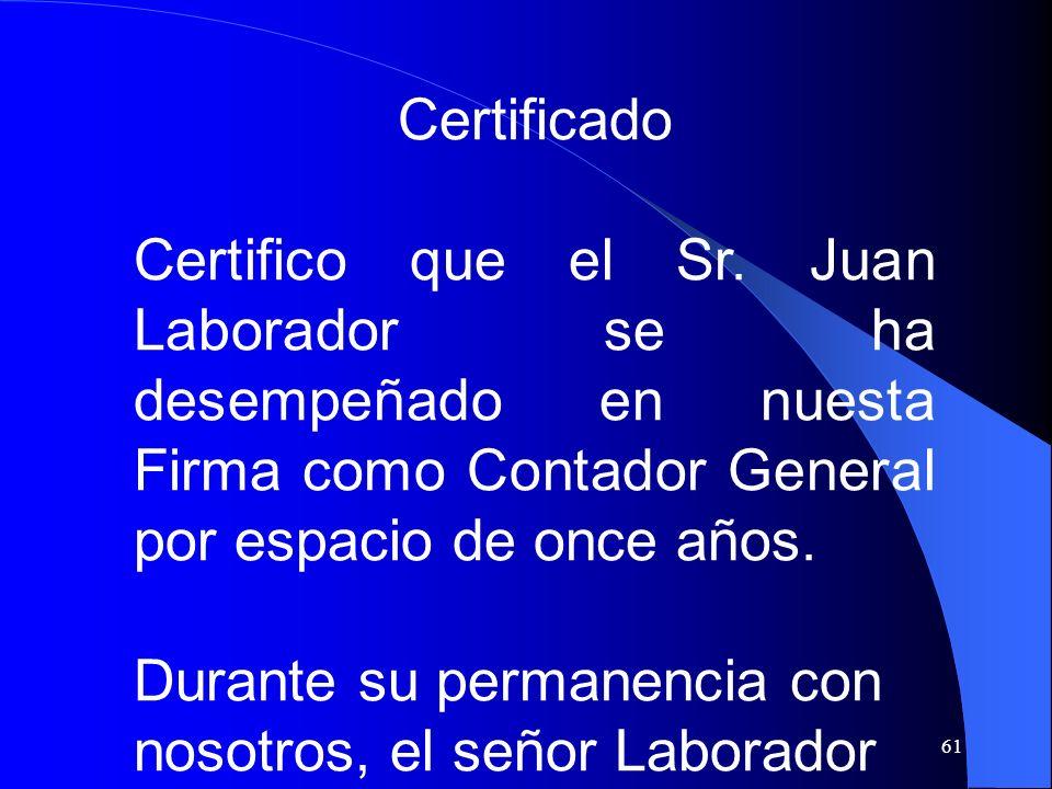61 Certificado Certifico que el Sr. Juan Laborador se ha desempeñado en nuesta Firma como Contador General por espacio de once años. Durante su perman