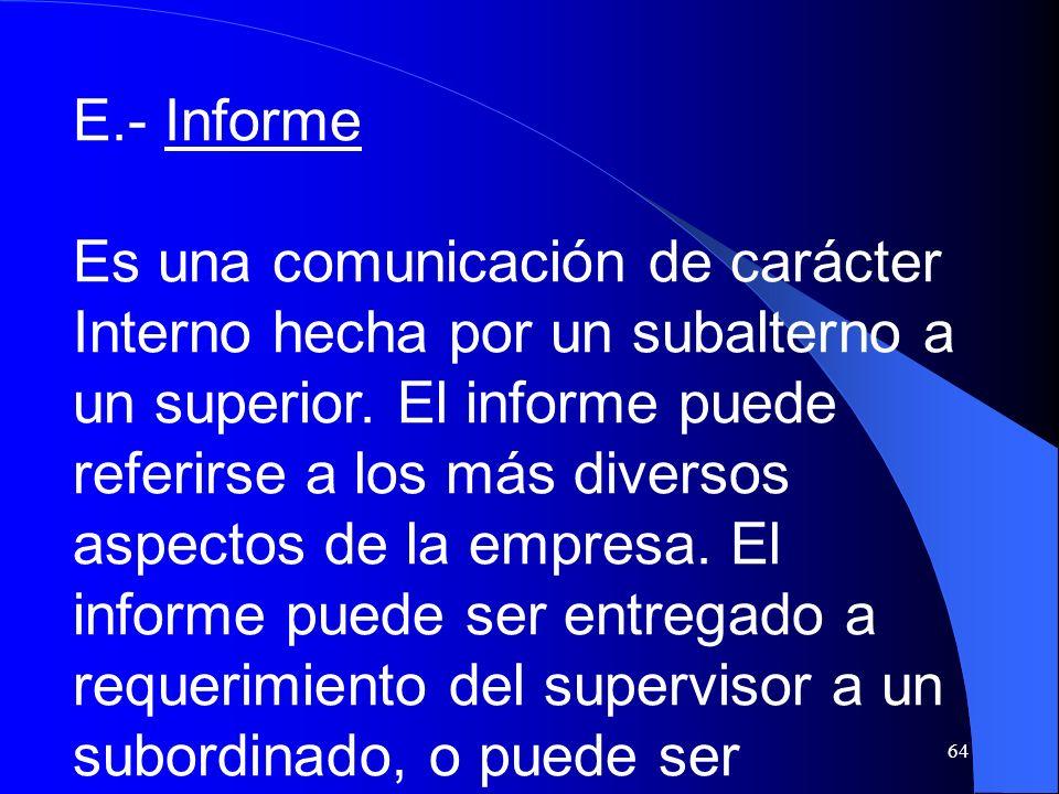 64 E.- Informe Es una comunicación de carácter Interno hecha por un subalterno a un superior. El informe puede referirse a los más diversos aspectos d