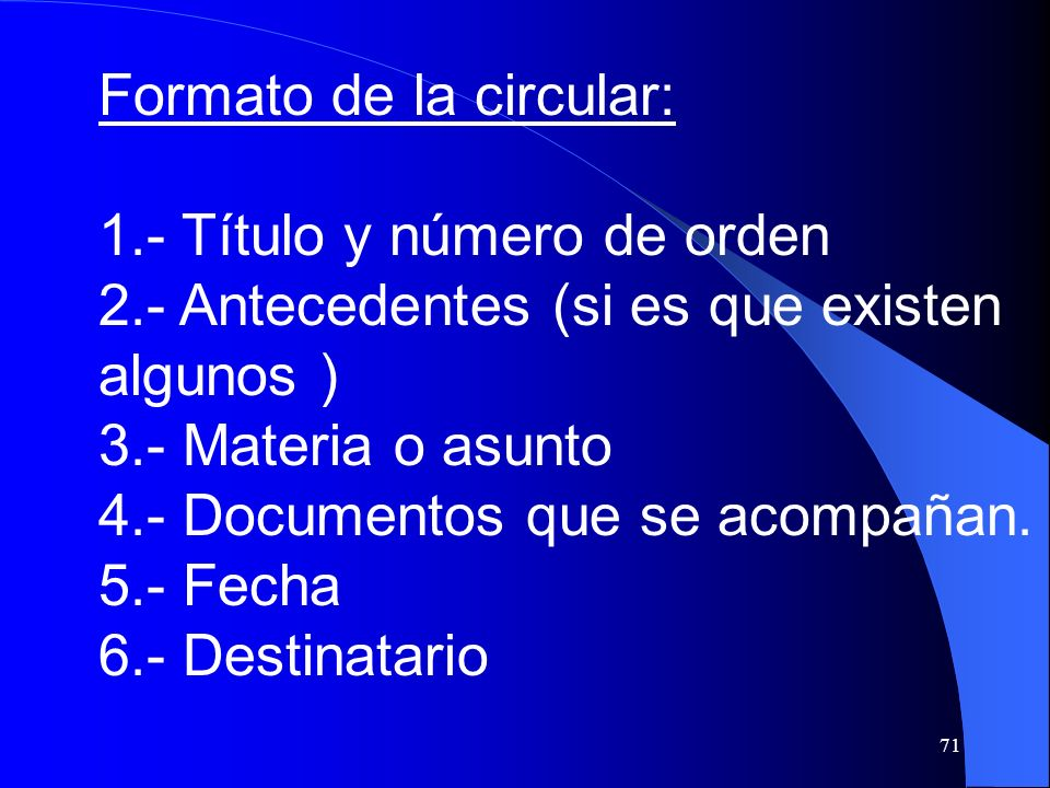71 Formato de la circular: 1.- Título y número de orden 2.- Antecedentes (si es que existen algunos ) 3.- Materia o asunto 4.- Documentos que se acomp