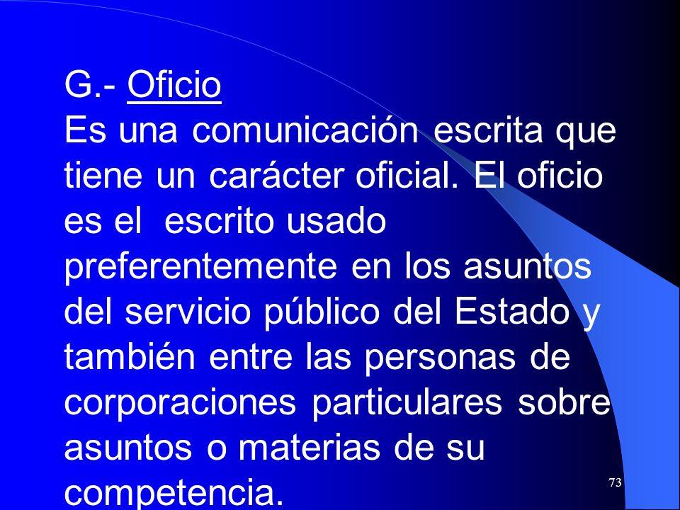 73 G.- Oficio Es una comunicación escrita que tiene un carácter oficial. El oficio es el escrito usado preferentemente en los asuntos del servicio púb