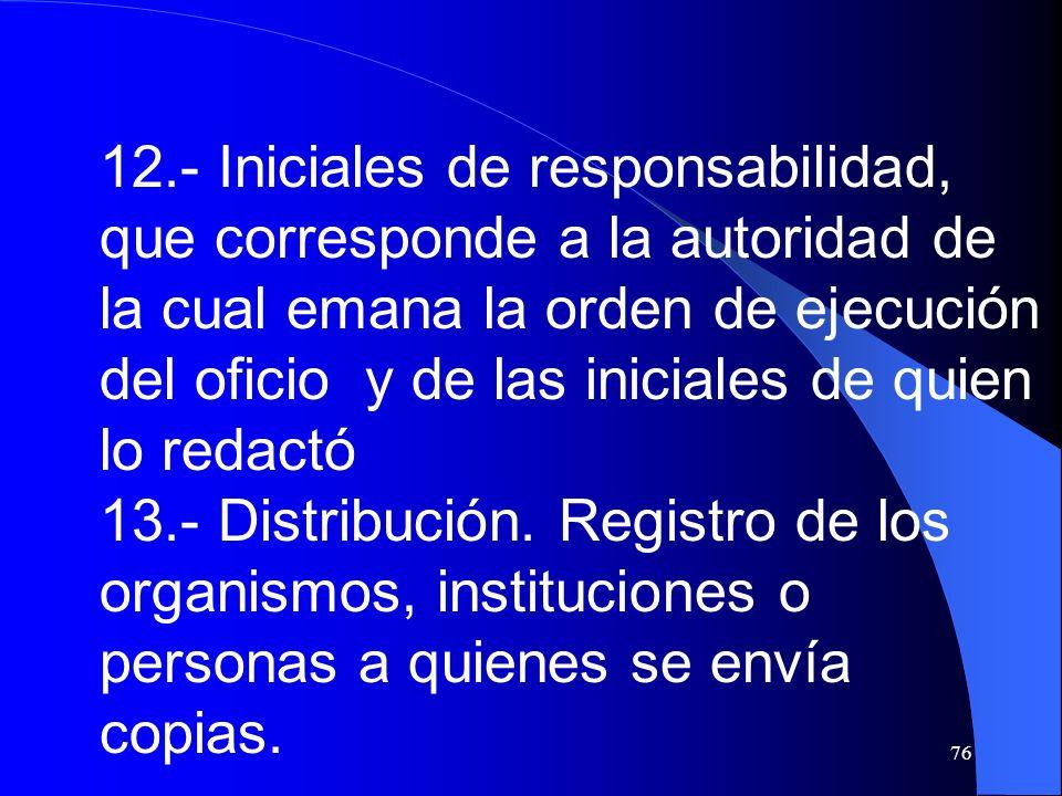 76 12.- Iniciales de responsabilidad, que corresponde a la autoridad de la cual emana la orden de ejecución del oficio y de las iniciales de quien lo