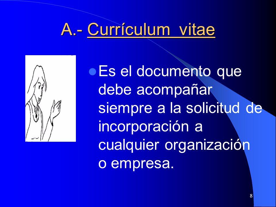 8 A.- Currículum vitae Es el documento que debe acompañar siempre a la solicitud de incorporación a cualquier organización o empresa.