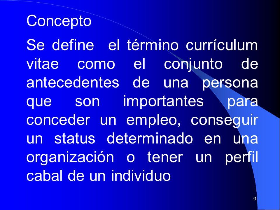 9 Concepto Se define el término currículum vitae como el conjunto de antecedentes de una persona que son importantes para conceder un empleo, consegui