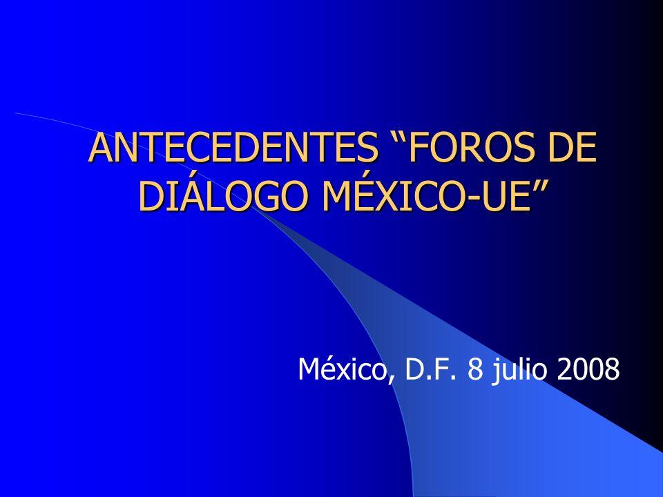 ANTECEDENTES FOROS DE DIÁLOGO MÉXICO-UE México, D.F. 8 julio 2008