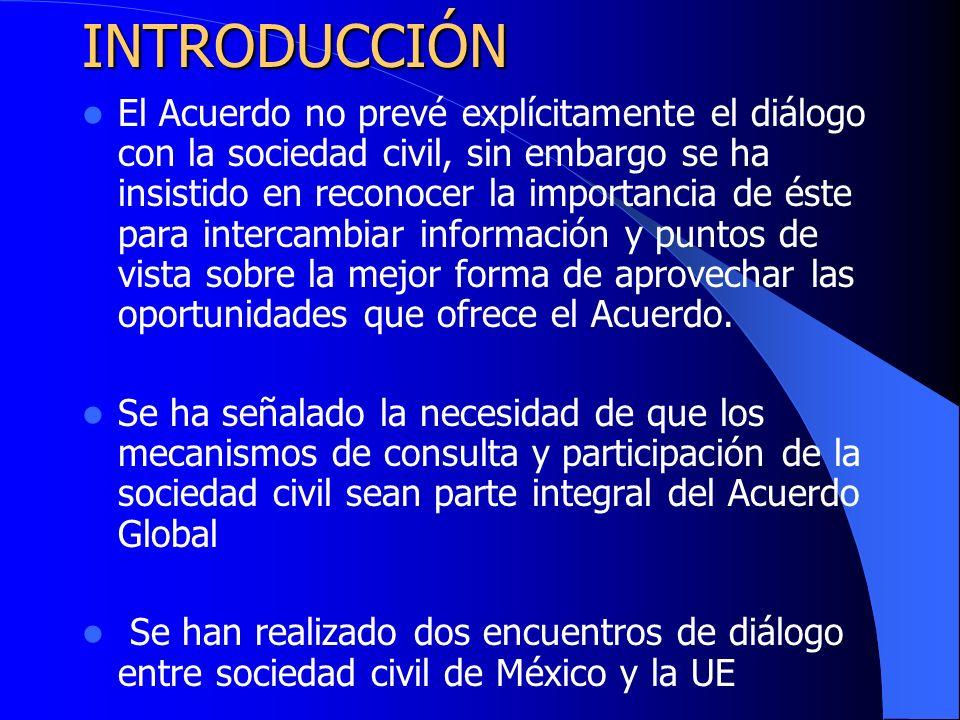 INTRODUCCIÓN El Acuerdo no prevé explícitamente el diálogo con la sociedad civil, sin embargo se ha insistido en reconocer la importancia de éste para intercambiar información y puntos de vista sobre la mejor forma de aprovechar las oportunidades que ofrece el Acuerdo.