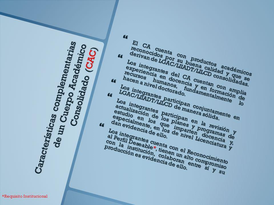 Características complementarias de un Cuerpo Académico Consolidado (CAC) El CA cuenta con productos académicos reconocidos por su buena calidad y que se derivan de LGAC/LIIADT/LILCD consolidadas.