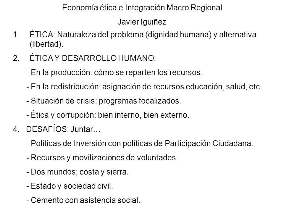 Economía ética e Integración Macro Regional Javier Iguiñez 1.ÉTICA: Naturaleza del problema (dignidad humana) y alternativa (libertad). 2.ÉTICA Y DESA
