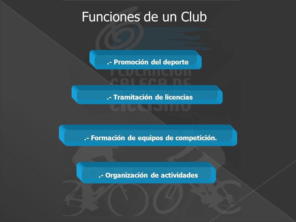 .- Organización de actividades.- Formación de equipos de competición..- Tramitación de licencias.- Promoción del deporte Funciones de un Club