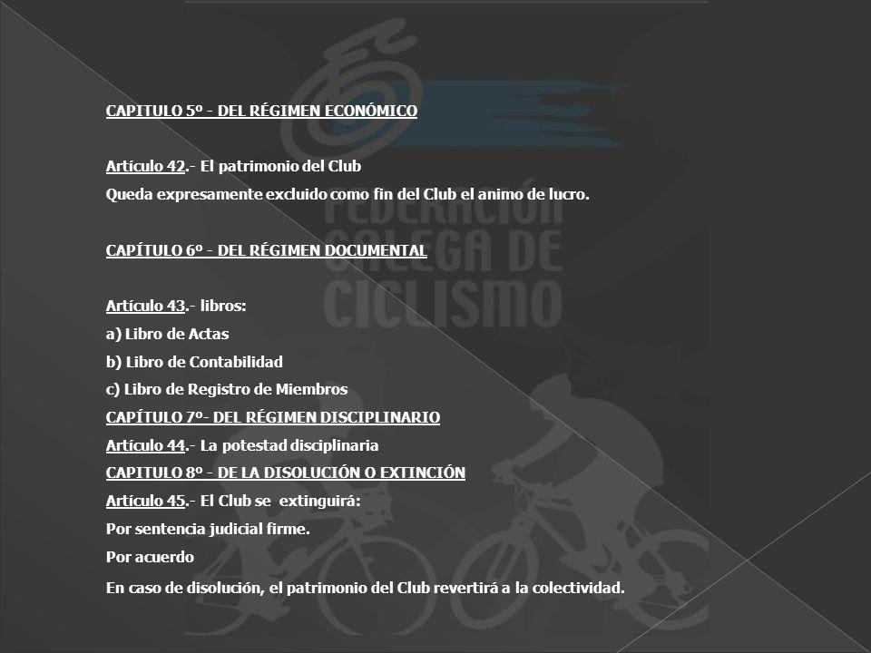 CAPITULO 5º - DEL RÉGIMEN ECONÓMICO Artículo 42.- El patrimonio del Club Queda expresamente excluido como fin del Club el animo de lucro. CAPÍTULO 6º