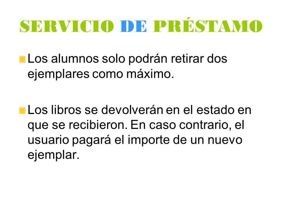 SERVICIO DE PRÉSTAMO Los alumnos solo podrán retirar dos ejemplares como máximo. Los libros se devolverán en el estado en que se recibieron. En caso c