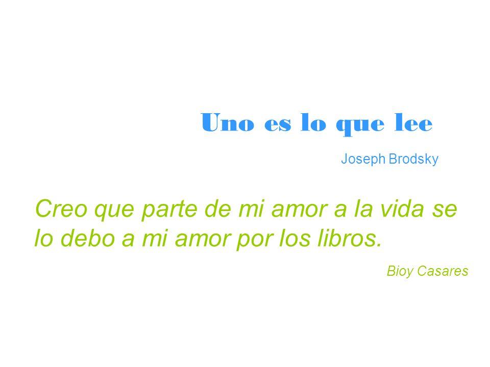 Uno es lo que lee Joseph Brodsky Creo que parte de mi amor a la vida se lo debo a mi amor por los libros. Bioy Casares