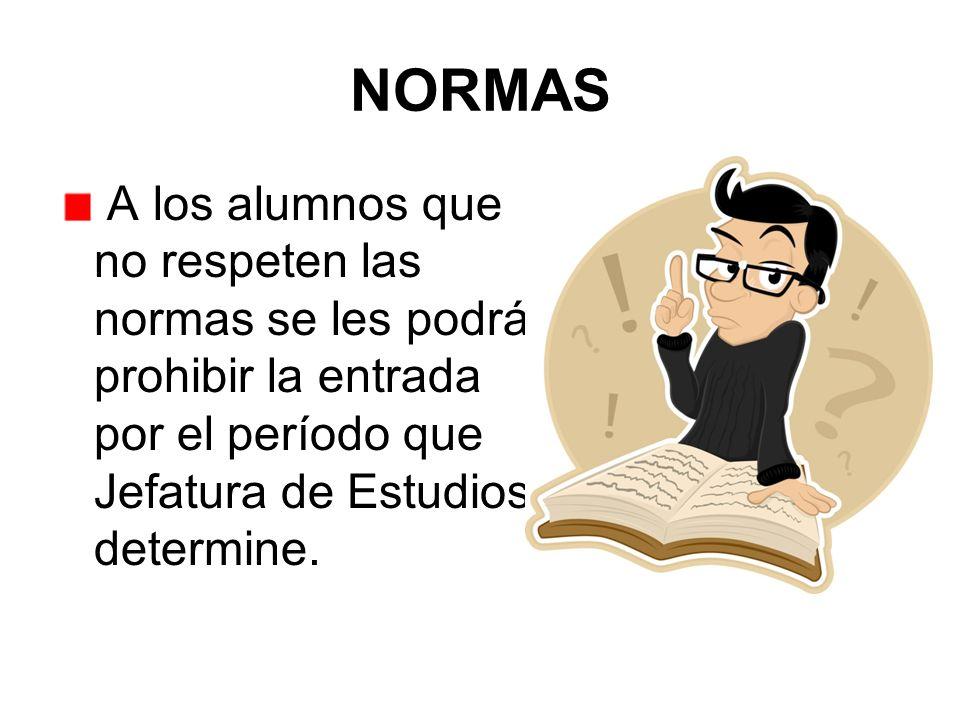 NORMAS A los alumnos que no respeten las normas se les podrá prohibir la entrada por el período que Jefatura de Estudios determine.