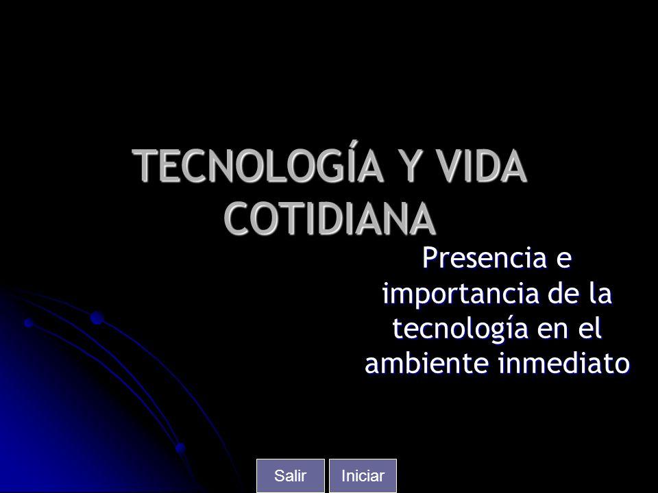 TECNOLOGÍA Y VIDA COTIDIANA Presencia e importancia de la tecnología en el ambiente inmediato IniciarSalir