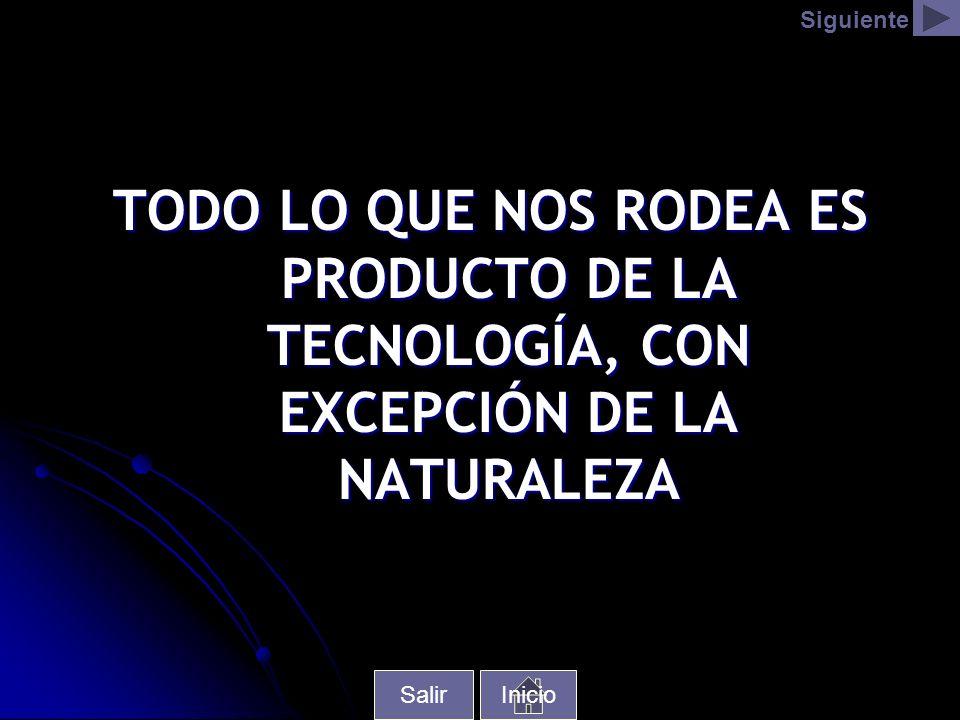 TODO LO QUE NOS RODEA ES PRODUCTO DE LA TECNOLOGÍA, CON EXCEPCIÓN DE LA NATURALEZA Inicio Siguiente Salir