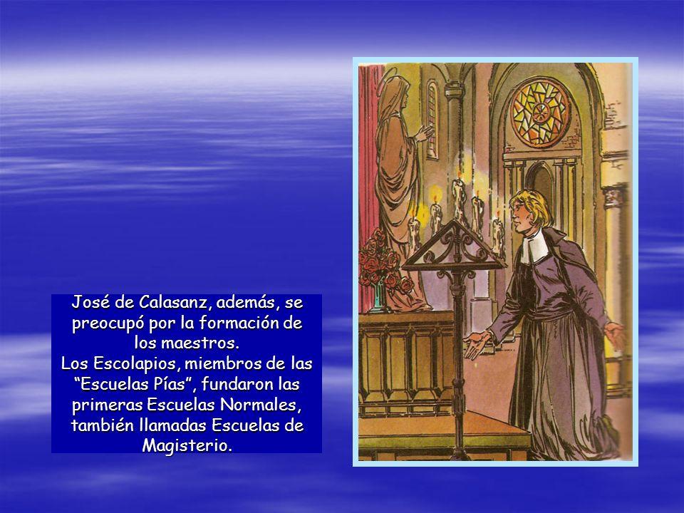 José de Calasanz, además, se preocupó por la formación de los maestros. Los Escolapios, miembros de las Escuelas Pías, fundaron las primeras Escuelas