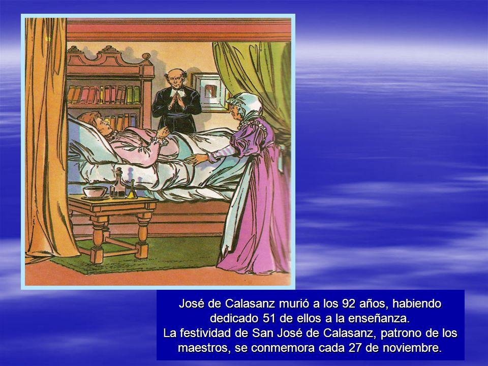 José de Calasanz murió a los 92 años, habiendo dedicado 51 de ellos a la enseñanza. La festividad de San José de Calasanz, patrono de los maestros, se