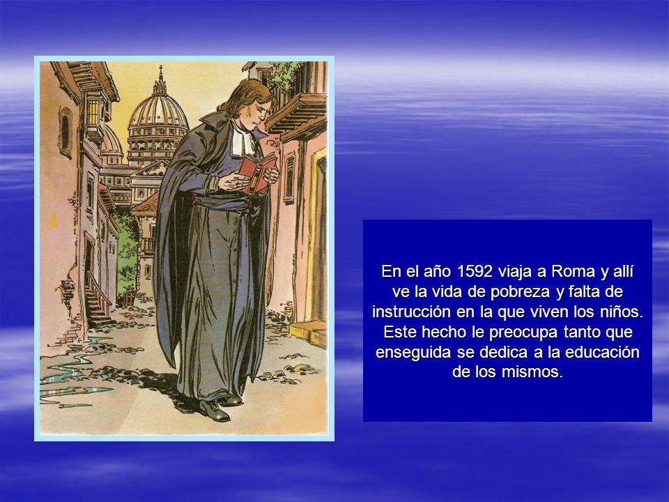 En el año 1592 viaja a Roma y allí ve la vida de pobreza y falta de instrucción en la que viven los niños. Este hecho le preocupa tanto que enseguida