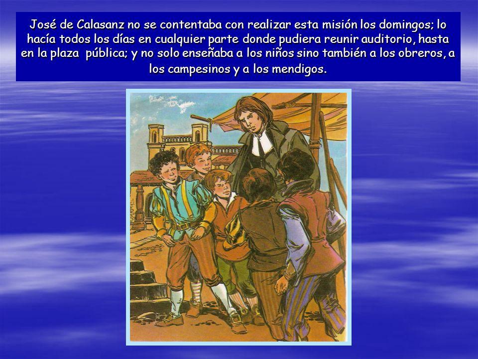 José de Calasanz no se contentaba con realizar esta misión los domingos; lo hacía todos los días en cualquier parte donde pudiera reunir auditorio, ha