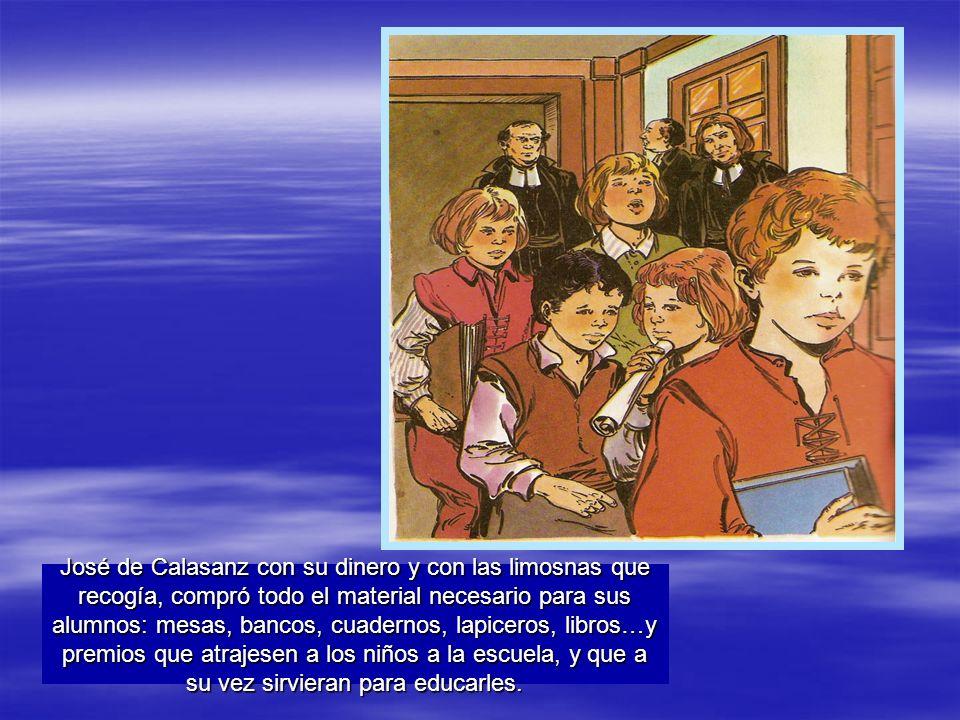 José de Calasanz con su dinero y con las limosnas que recogía, compró todo el material necesario para sus alumnos: mesas, bancos, cuadernos, lapiceros