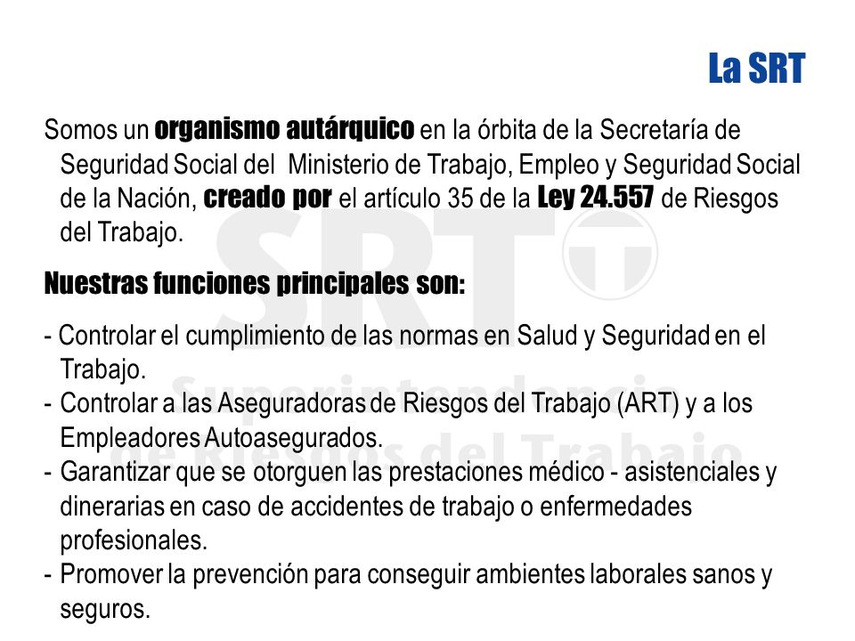 Somos un organismo autárquico en la órbita de la Secretaría de Seguridad Social del Ministerio de Trabajo, Empleo y Seguridad Social de la Nación, creado por el artículo 35 de la Ley 24.557 de Riesgos del Trabajo.