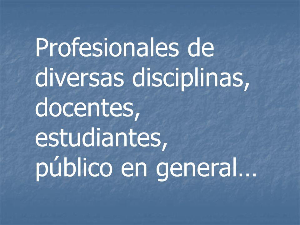 Profesionales de diversas disciplinas, docentes, estudiantes, público en general…