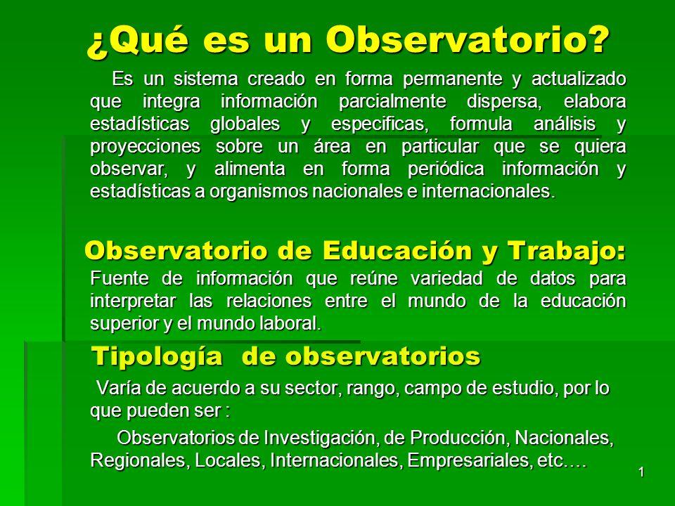 ¿Qué es un Observatorio? Es un sistema creado en forma permanente y actualizado que integra información parcialmente dispersa, elabora estadísticas gl