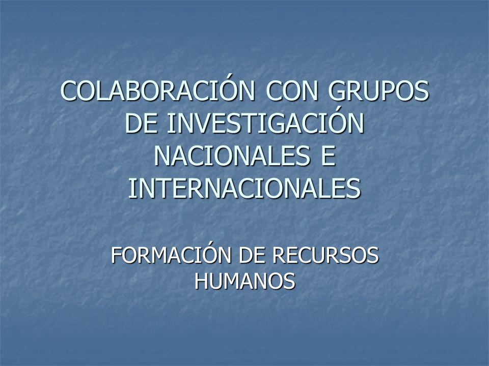 COLABORACIÓN CON GRUPOS DE INVESTIGACIÓN NACIONALES E INTERNACIONALES FORMACIÓN DE RECURSOS HUMANOS
