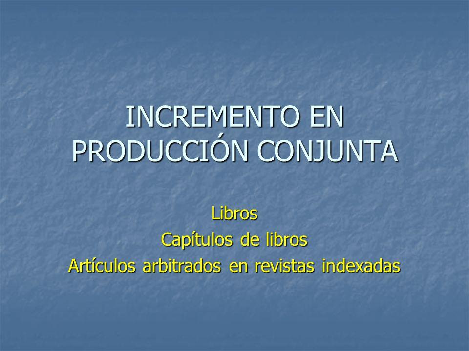 INCREMENTO EN PRODUCCIÓN CONJUNTA Libros Capítulos de libros Artículos arbitrados en revistas indexadas