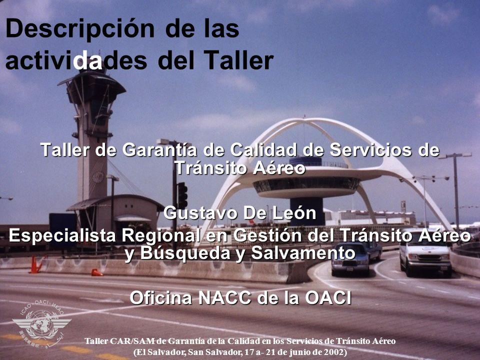 Descripción de las actividades del Taller Taller de Garantía de Calidad de Servicios de Tránsito Aéreo Gustavo De León Especialista Regional en Gestión del Tránsito Aéreo y Búsqueda y Salvamento Oficina NACC de la OACI Taller CAR/SAM de Garantía de la Calidad en los Servicios de Tránsito Aéreo (El Salvador, San Salvador, 17 a- 21 de junio de 2002)