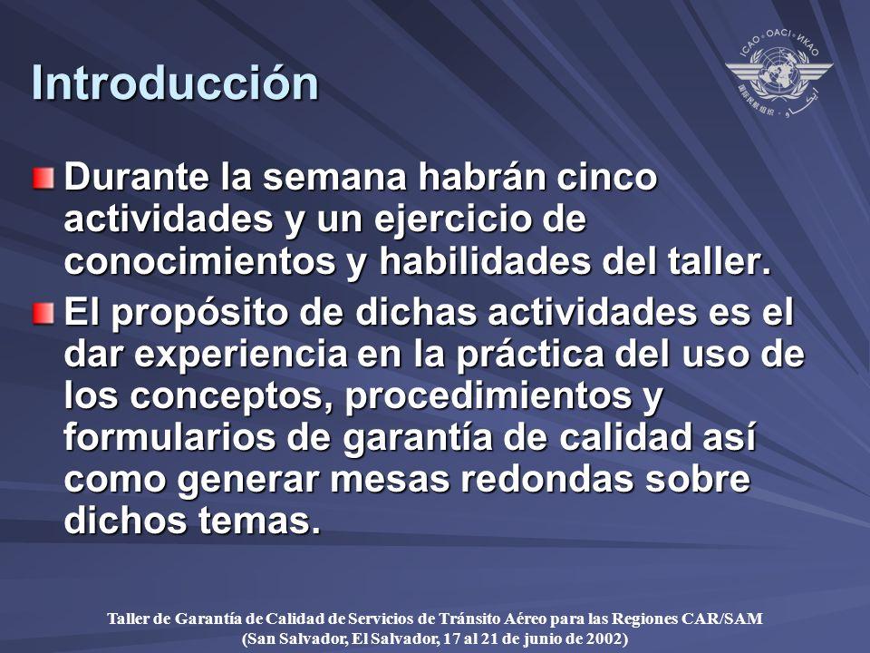 Taller de Garantía de Calidad de Servicios de Tránsito Aéreo para las Regiones CAR/SAM (San Salvador, El Salvador, 17 al 21 de junio de 2002) Introducción Durante la semana habrán cinco actividades y un ejercicio de conocimientos y habilidades del taller.