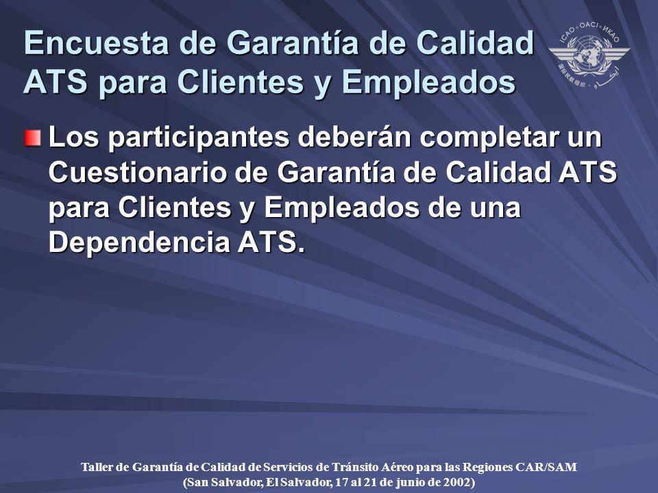 Taller de Garantía de Calidad de Servicios de Tránsito Aéreo para las Regiones CAR/SAM (San Salvador, El Salvador, 17 al 21 de junio de 2002) Encuesta de Garantía de Calidad ATS para Clientes y Empleados Los participantes deberán completar un Cuestionario de Garantía de Calidad ATS para Clientes y Empleados de una Dependencia ATS.