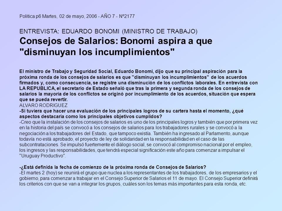 Politica p6 Martes, 02 de mayo, 2006 - AÑO 7 - Nº2177 ENTREVISTA: EDUARDO BONOMI (MINISTRO DE TRABAJO) Consejos de Salarios: Bonomi aspira a que