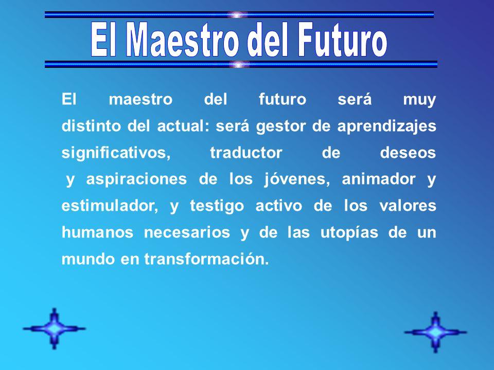El maestro del futuro será muy distinto del actual: será gestor de aprendizajes significativos, traductor de deseos y aspiraciones de los jóvenes, animador y estimulador, y testigo activo de los valores humanos necesarios y de las utopías de un mundo en transformación.