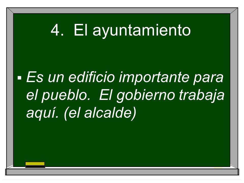 4. El ayuntamiento Es un edificio importante para el pueblo. El gobierno trabaja aquí. (el alcalde)