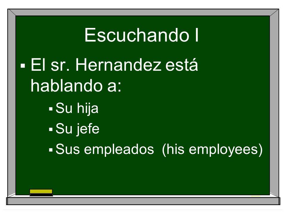 Escuchando I El sr. Hernandez está hablando a: Su hija Su jefe Sus empleados (his employees)