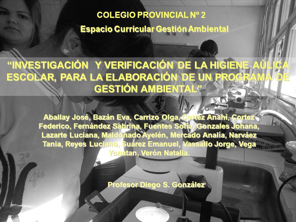 COLEGIO PROVINCIAL Nº 2 Espacio Curricular Gestión Ambiental INVESTIGACIÓN Y VERIFICACIÓN DE LA HIGIENE AÚLICA ESCOLAR, PARA LA ELABORACIÓN DE UN PROG