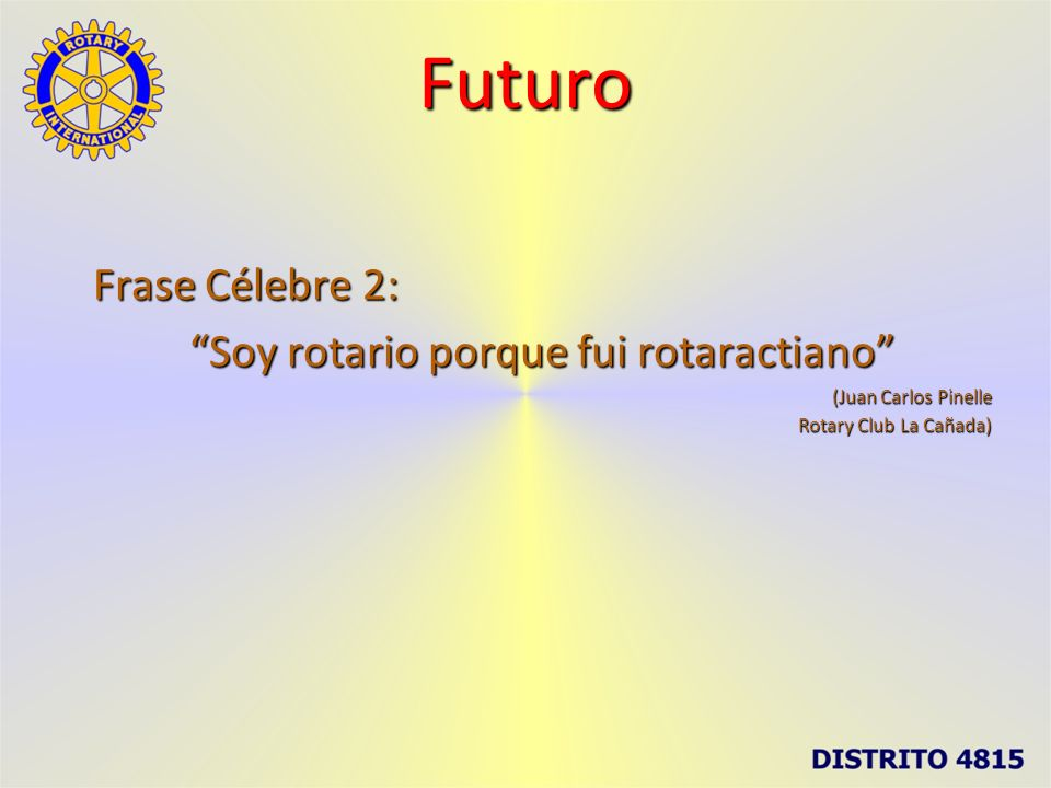 Futuro Frase Célebre 2: Soy rotario porque fui rotaractiano (Juan Carlos Pinelle Rotary Club La Cañada)