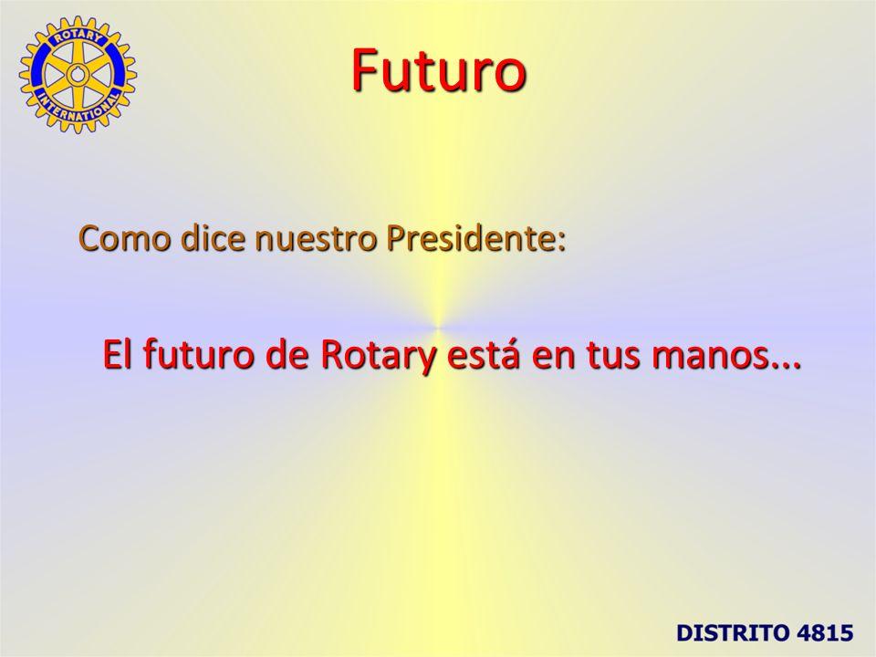 Futuro Como dice nuestro Presidente: El futuro de Rotary está en tus manos...