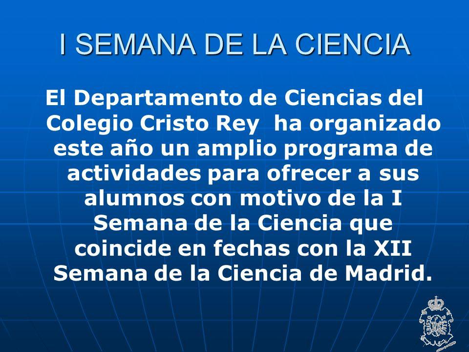 I SEMANA DE LA CIENCIA El Departamento de Ciencias del Colegio Cristo Rey ha organizado este año un amplio programa de actividades para ofrecer a sus alumnos con motivo de la I Semana de la Ciencia que coincide en fechas con la XII Semana de la Ciencia de Madrid.