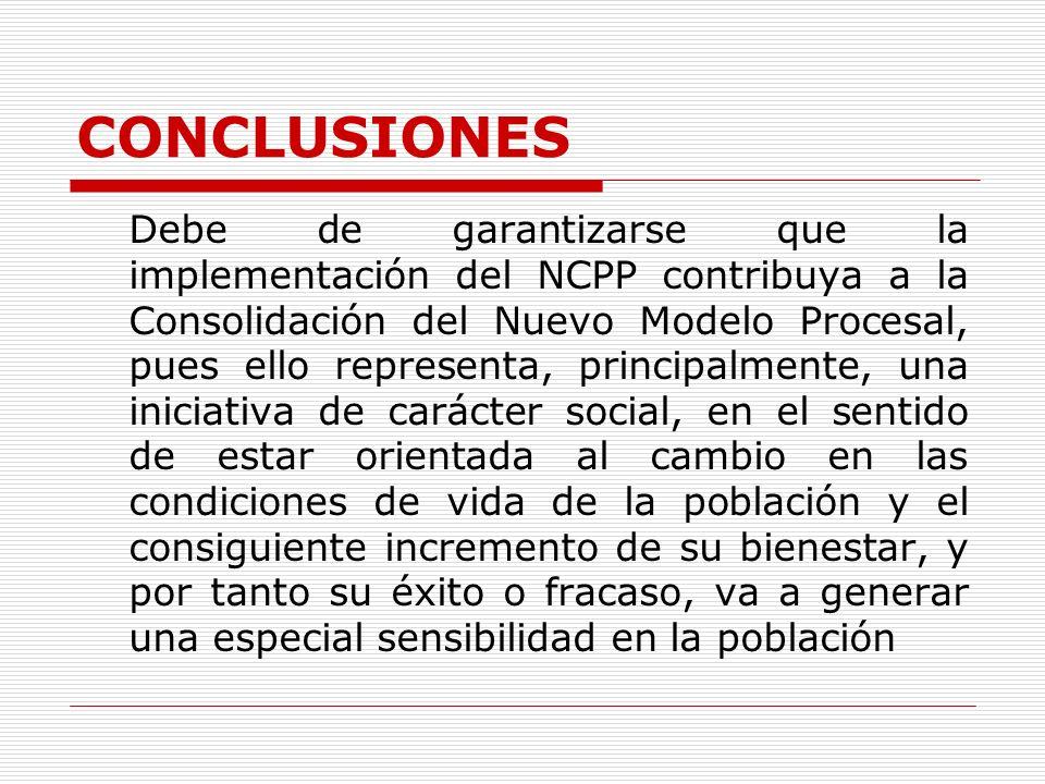 CONCLUSIONES Debe de garantizarse que la implementación del NCPP contribuya a la Consolidación del Nuevo Modelo Procesal, pues ello representa, princi