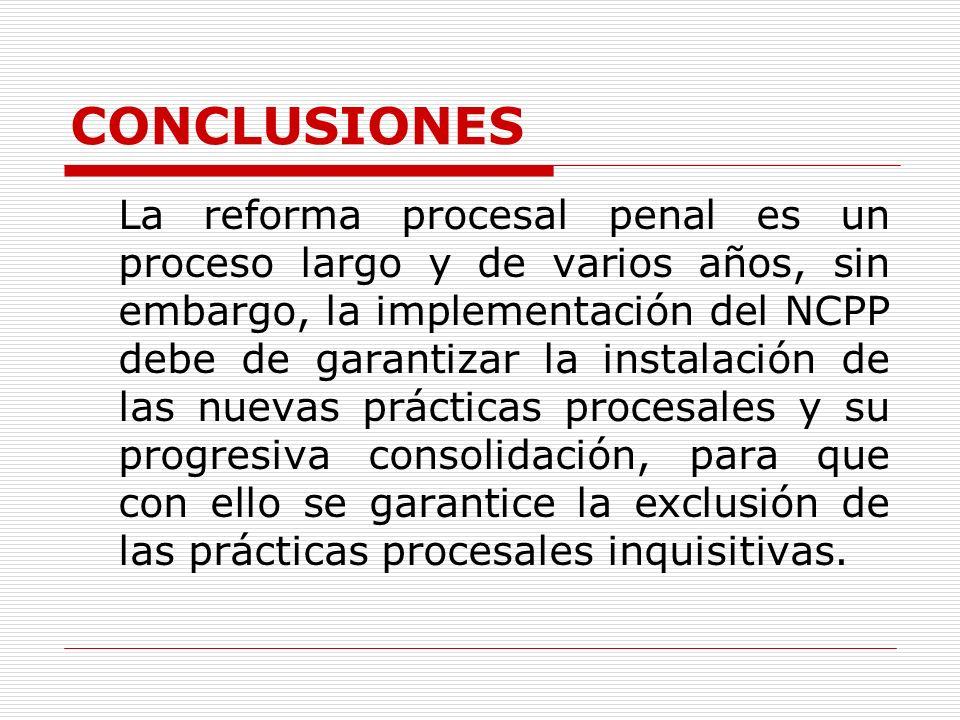 CONCLUSIONES La reforma procesal penal es un proceso largo y de varios años, sin embargo, la implementación del NCPP debe de garantizar la instalación