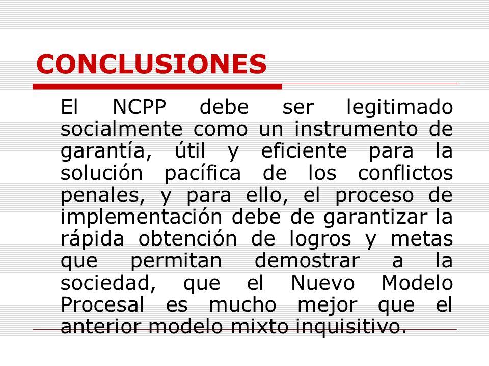 CONCLUSIONES El NCPP debe ser legitimado socialmente como un instrumento de garantía, útil y eficiente para la solución pacífica de los conflictos pen