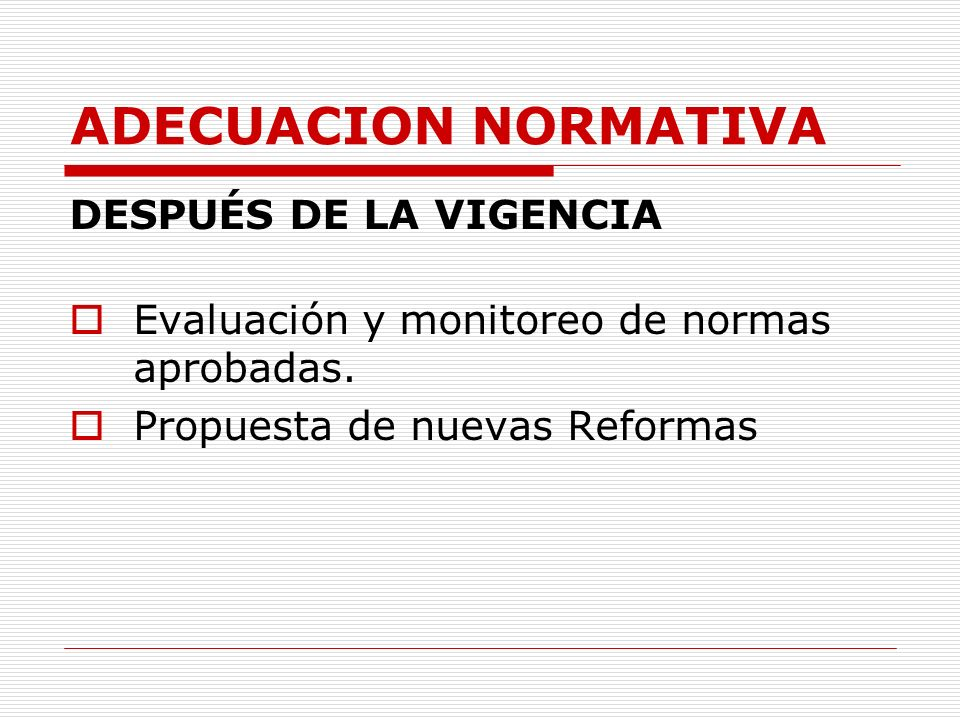 ADECUACION NORMATIVA DESPUÉS DE LA VIGENCIA Evaluación y monitoreo de normas aprobadas. Propuesta de nuevas Reformas